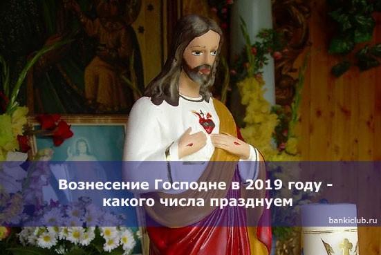Вознесение Господне в 2019 году — какого числа празднуем